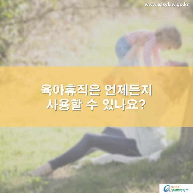 육아휴직은 언제든지 사용할 수 있나요? www.easylaw.go.kr 찾기 쉬운 생활법령정보 로고